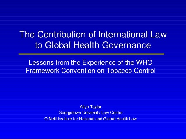The Contribution of International Law to Global Health Governance Lessons from the Experience of the WHO Framework Convent...