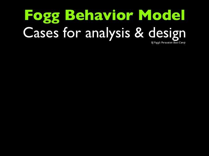 Fogg Behavior ModelCases for analysis & design                     BJ Fogg's Persuasion Boot Camp