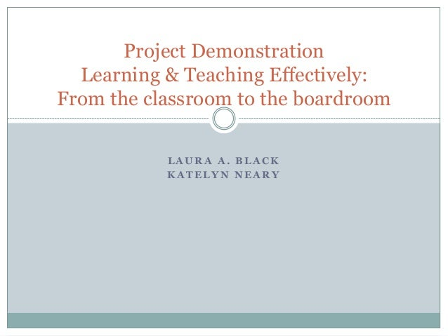 Project Demonstration Learning & Teaching Effectively: From the classroom to the boardroom LAURA A. BLACK KATELYN NEARY