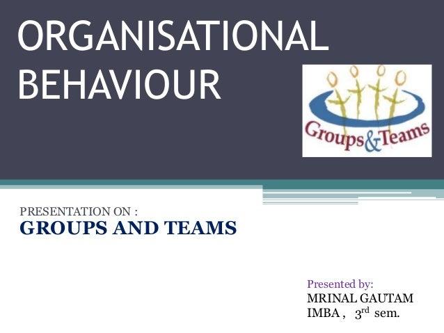 ORGANISATIONALBEHAVIOURPRESENTATION ON :GROUPS AND TEAMS                    Presented by:                    MRINAL GAUTAM...