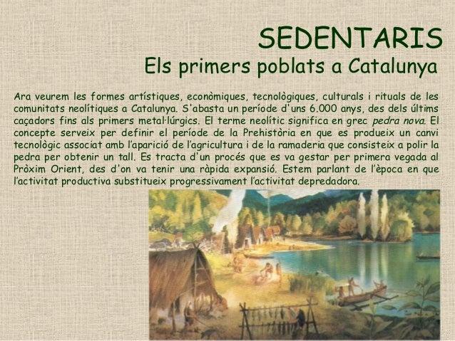 SEDENTARIS Els primers poblats a Catalunya Ara veurem les formes artístiques, econòmiques, tecnològiques, culturals i ritu...
