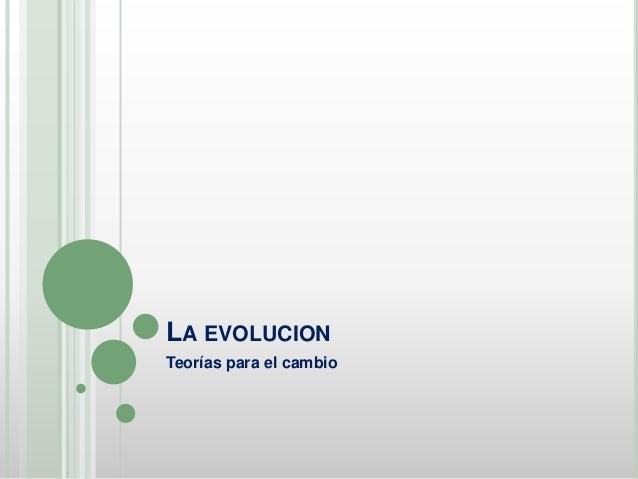 LA EVOLUCION Teorías para el cambio