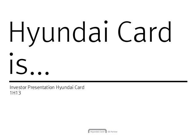 Hyundai CardHyundai Card is... Investor Presentation Hyundai Card 1H131H13