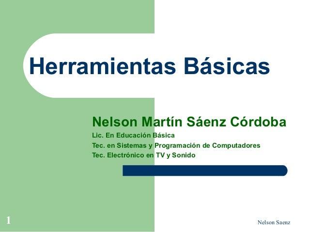 Nelson Saenz1 Herramientas Básicas Nelson Martín Sáenz Córdoba Lic. En Educación Básica Tec. en Sistemas y Programación de...