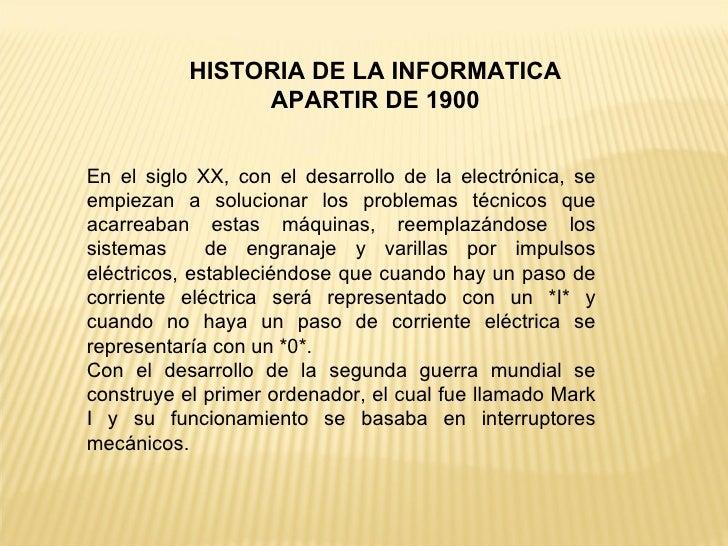 HISTORIA DE LA INFORMATICA APARTIR DE 1900 En el siglo XX, con el desarrollo de la electrónica, se empiezan a solucionar l...