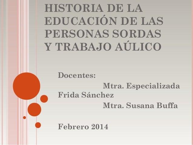 HISTORIA DE LA EDUCACIÓN DE LAS PERSONAS SORDAS Y TRABAJO AÚLICO Docentes: Mtra. Especializada Frida Sánchez Mtra. Susana ...
