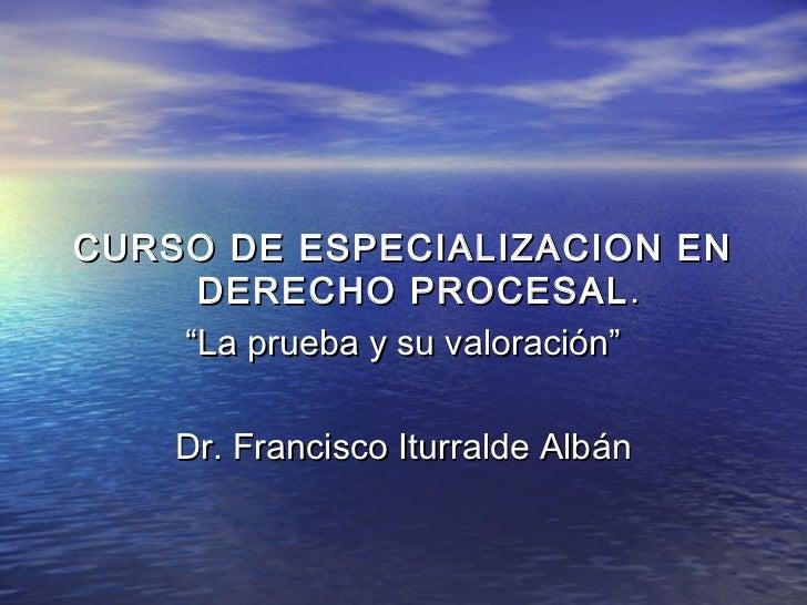 """CURSO DE ESPECIALIZACION EN     DERECHO PROCESAL .    """"La prueba y su valoración""""    Dr. Francisco Iturralde Albán"""