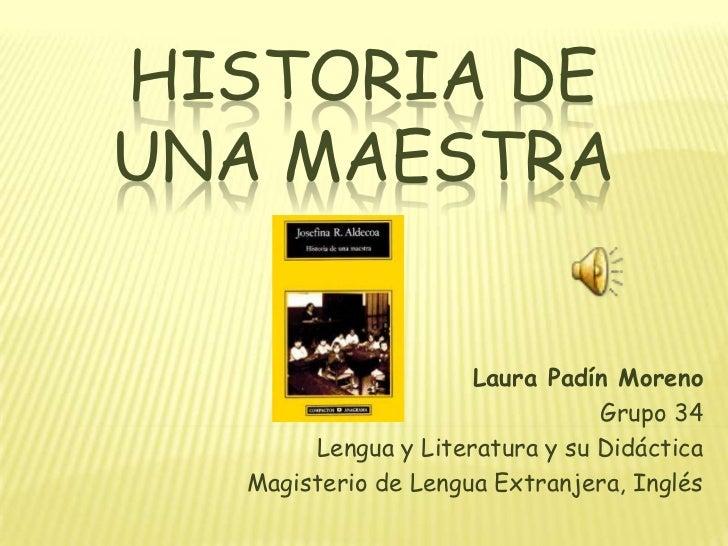 HISTORIA DEUNA MAESTRA                     Laura Padín Moreno                                Grupo 34       Lengua y Liter...