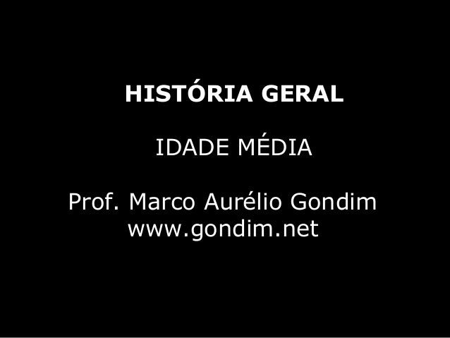 HISTÓRIA GERAL       IDADE MÉDIAProf. Marco Aurélio Gondim      www.gondim.net