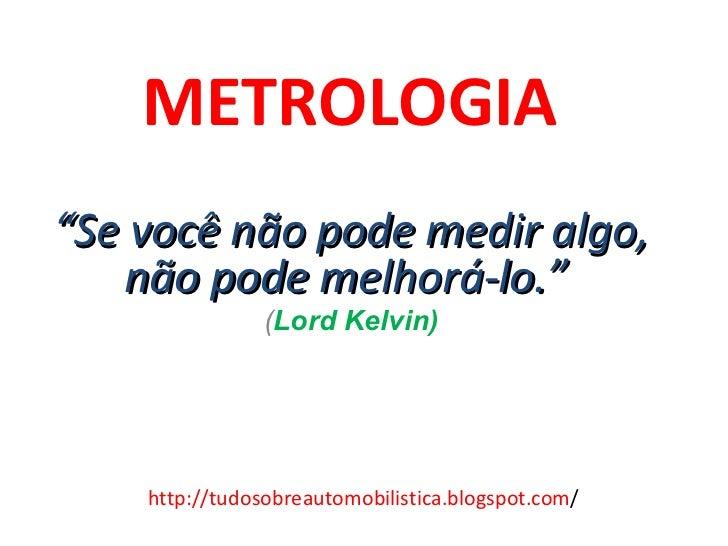 """METROLOGIA   """" Se você não pode medir algo, não pode melhorá-lo.""""  ( Lord Kelvin) http://tudosobreautomobilistica.blogspot..."""