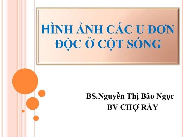 HÌNH ẢNH CÁC U ĐƠN ĐỘC Ở CỘT SỐNG BS.Nguyễn Thị Bảo Ngọc BV CHỢ RẪY