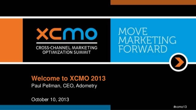 Welcome to XCMO 2013 Paul Pellman, CEO, Adometry October 10, 2013 #xcmo13