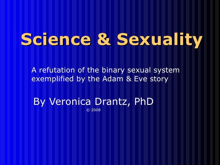 Science & Sexuality By Veronica Drantz, PhD © 2008 A refutation of the binary sexual system exemplified by the Adam & Eve ...