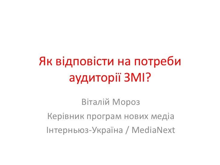 Як відповісти на потреби аудиторії ЗМІ?<br />Віталій Мороз <br />Керівник програм нових медіа<br />Інтерньюз-Україна/ Medi...