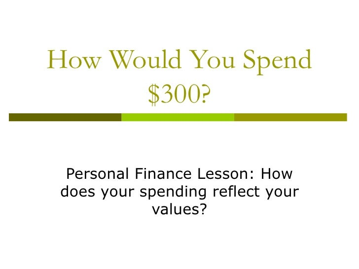 How Would You Spend      $300? Personal Finance Lesson: Howdoes your spending reflect your            values?