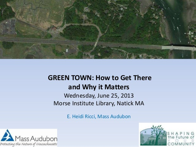 GREEN TOWN: How to Get There and Why it Matters Wednesday, June 25, 2013 Morse Institute Library, Natick MA E. Heidi Ricci...