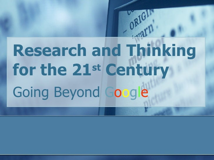 Research and Thinking for the 21 st  Century  Going Beyond  G o o g l e