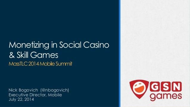 Monetizing in Social Casino & Skill Games MassTLC2014MobileSummit Nick Bogovich (@nbogovich) Executive Director, Mobile Ju...