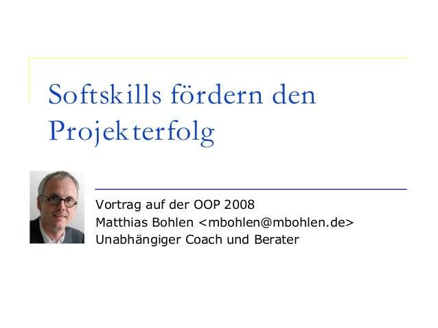 Softskills fördern den Projekterfolg Vortrag auf der OOP 2008 Matthias Bohlen <mbohlen@mbohlen.de> Unabhängiger Coach und ...