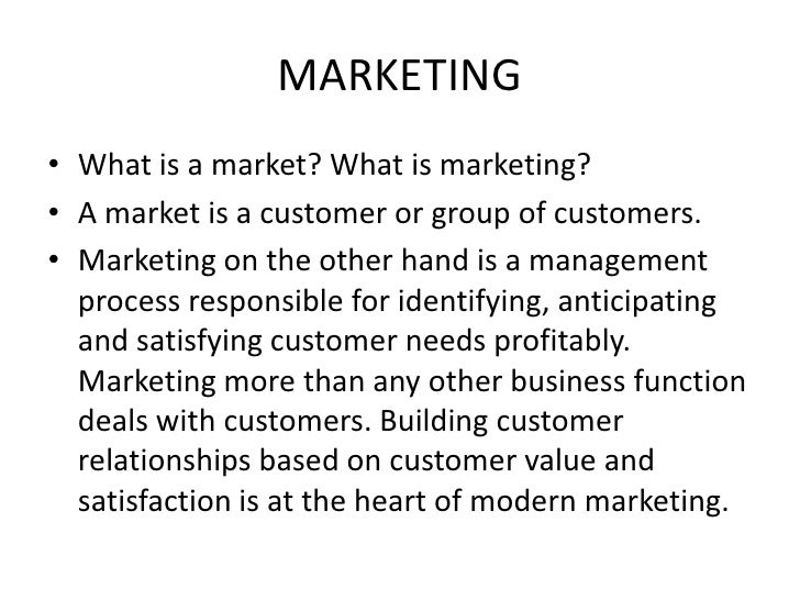 MARKETING• What is a market? What is marketing?• A market is a customer or group of customers.• Marketing on the other han...