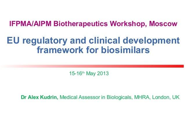 IFPMA/AIPM Biotherapeutics Workshop, MoscowEU regulatory and clinical developmentframework for biosimilars15-16thMay 2013D...