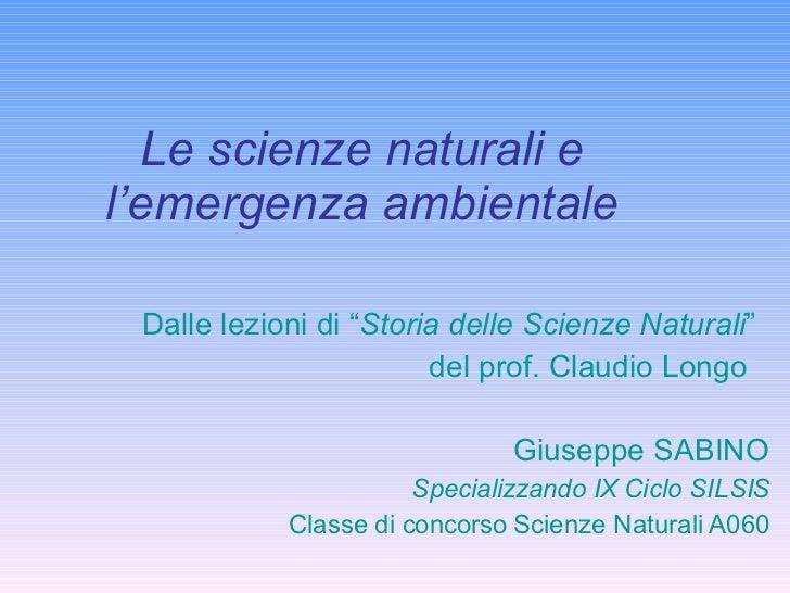 """Le scienze naturali e l'emergenza ambientale Dalle lezioni di """" Storia delle Scienze Naturali """" del prof. Claudio Longo  G..."""