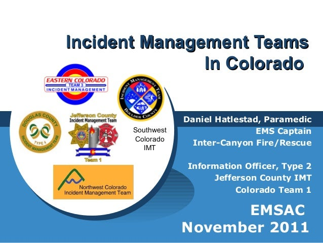Incident Management TeamsIncident Management Teams In ColoradoIn Colorado Daniel Hatlestad, Paramedic EMS Captain Inter-Ca...