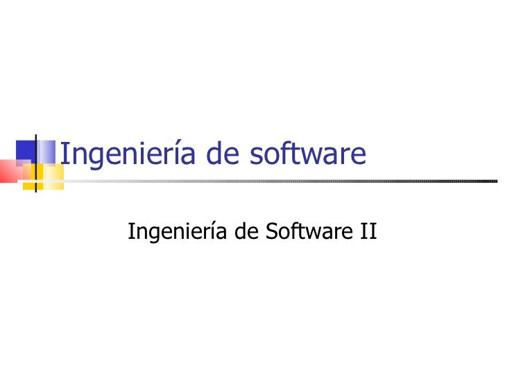 Ingeniería de software Ingeniería de Software II