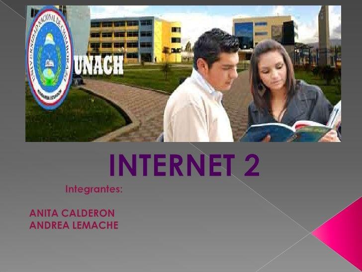INTERNET 2<br />Integrantes:<br />ANITA CALDERON<br />ANDREA LEMACHE<br />