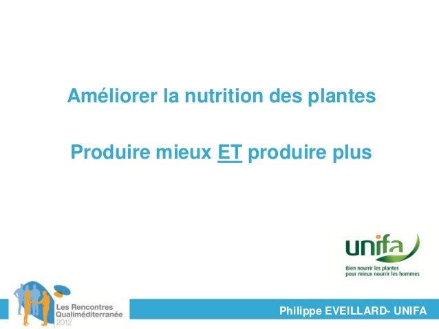 Améliorer la nutrition des plantesProduire mieux ET produire plus                       Philippe EVEILLARD- UNIFA