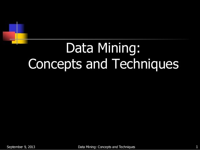 September 9, 2013 Data Mining: Concepts and Techniques 1 Data Mining: Concepts and Techniques