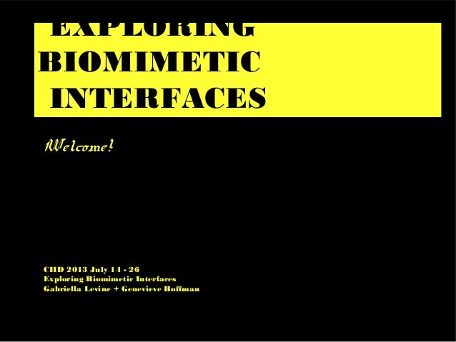 EXPLORING BIOMIMETIC INTERFACES Welcome! CIID 2013 July 14 - 26 Exploring Biomimetic Interfaces Gabriella Levine + Genevie...