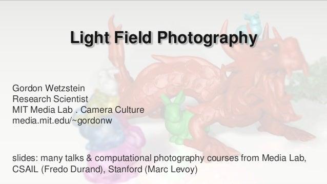 Light Field Photography Gordon Wetzstein Research Scientist MIT Media Lab . Camera Culture media.mit.edu/~gordonw slides: ...
