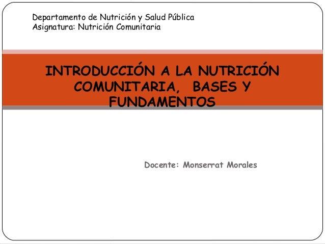 Docente: Monserrat Morales INTRODUCCIÓN A LA NUTRICIÓN COMUNITARIA, BASES Y FUNDAMENTOS Departamento de Nutrición y Salud ...