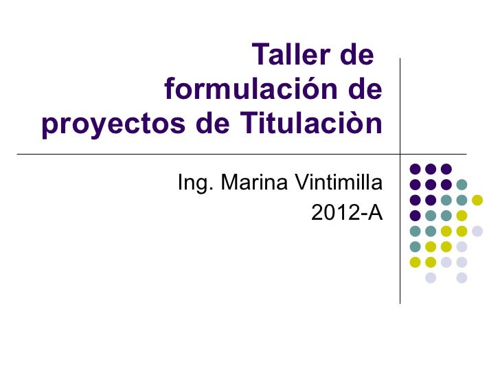 Taller de  formulación de proyectos de Titulaciòn Ing. Marina Vintimilla 2012-A