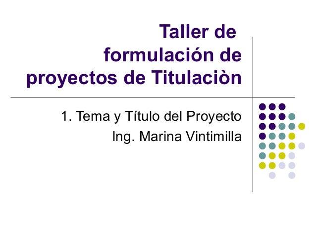 Taller de formulación de proyectos de Titulaciòn 1. Tema y Título del Proyecto Ing. Marina Vintimilla