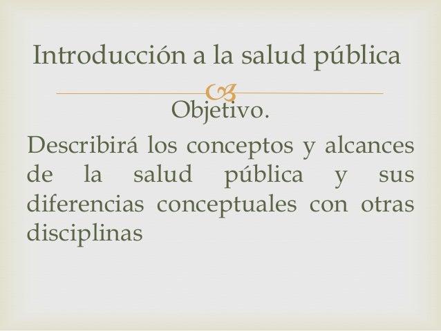 Objetivo.Describirá los conceptos y alcancesde la salud pública y susdiferencias conceptuales con otrasdisciplinasIntrodu...