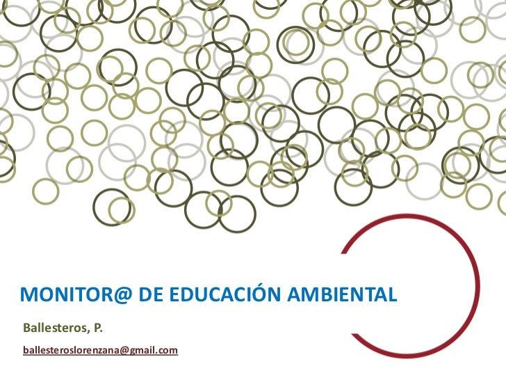 MONITOR@ DE EDUCACIÓN AMBIENTALBallesteros, P.ballesteroslorenzana@gmail.com