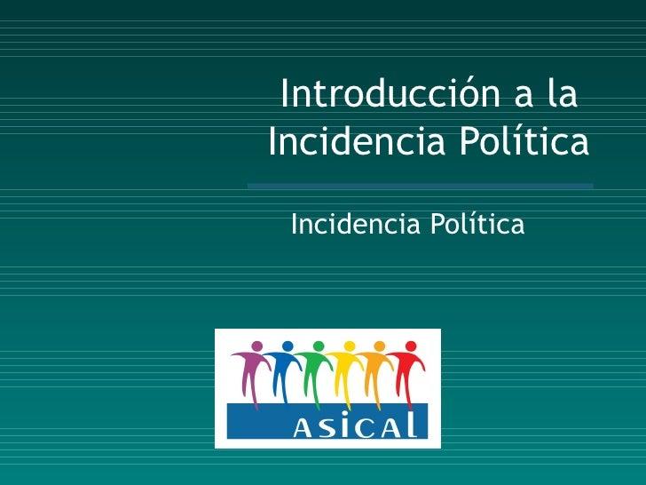 Introducción a la  Incidencia Política Incidencia Política