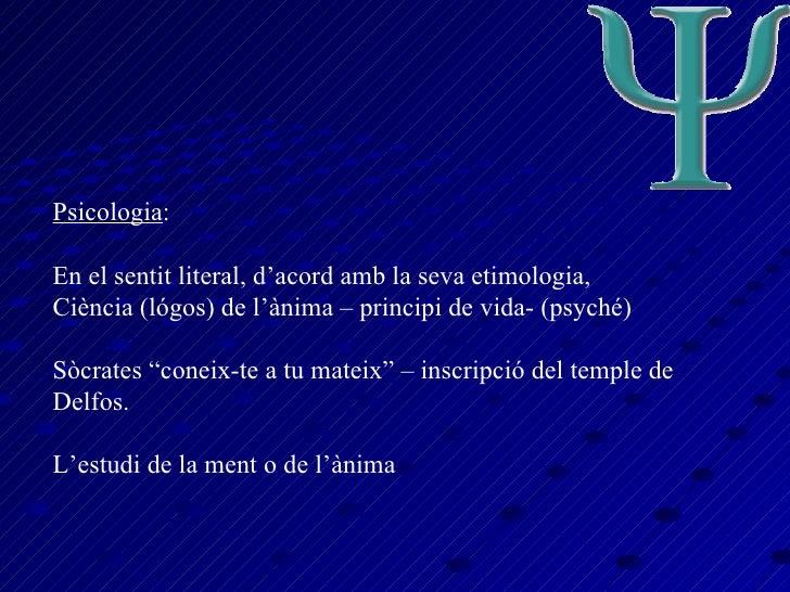Psicologia : En el sentit literal, d'acord amb la seva etimologia, Ciència (lógos) de l'ànima – principi de vida- (psyché)...
