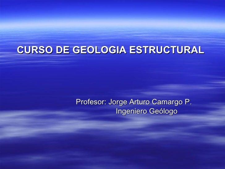 <ul><li>CURSO DE GEOLOGIA ESTRUCTURAL </li></ul><ul><li>Profesor: Jorge Arturo Camargo P. </li></ul><ul><li>Ingeniero Geól...