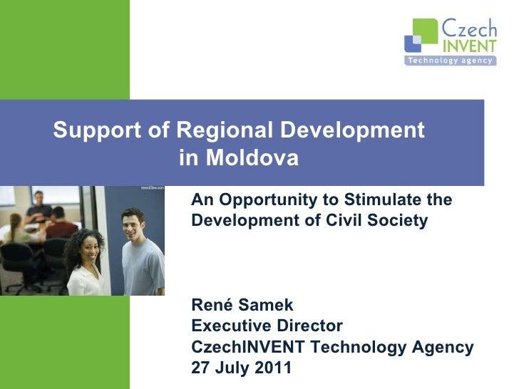 René Samek E xecutive Director CzechINVENT Technology Agency 27 July 2011 Support of Regional Development  in Moldova  An ...