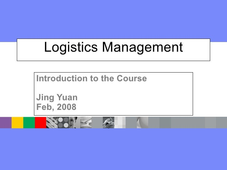 Logistics Management Introduction to the Course Jing Yuan Feb, 2008