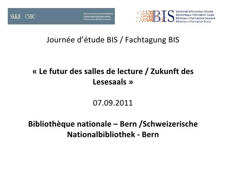Journée d'étude BIS / Fachtagung BIS « Le futur des salles de lecture / Zukunft des Lesesaals» 07.09.2011 Bibliothèque na...