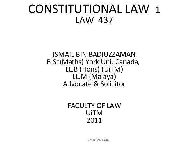 CONSTITUTIONAL LAW LAW 437  ISMAIL BIN BADIUZZAMAN B.Sc(Maths) York Uni. Canada, LL.B (Hons) (UiTM) LL.M (Malaya) Advocate...