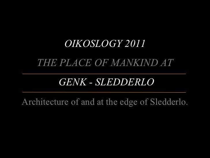 OIKOSLOGY 2011    THE PLACE OF MANKIND AT         GENK - SLEDDERLOArchitecture of and at the edge of Sledderlo.           ...