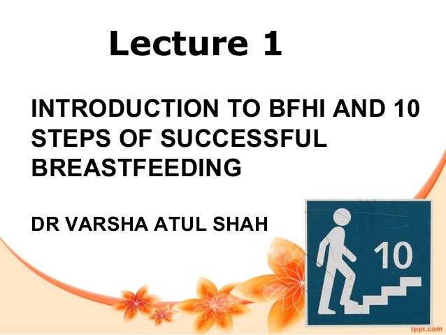 INTRODUCTION TO BFHI AND 10 STEPS OF SUCCESSFUL BREASTFEEDING DR VARSHA ATUL SHAH Lecture 1