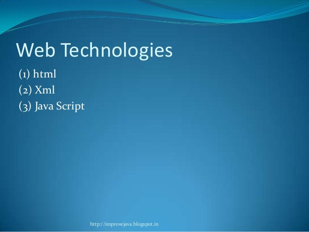 Web Technologies (1) html (2) Xml (3) Java Script  http://improvejava.blogspot.in