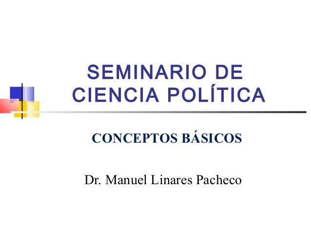 SEMINARIO DE CIENCIA POLÍTICA Dr. Manuel Linares Pacheco CONCEPTOS BÁSICOS