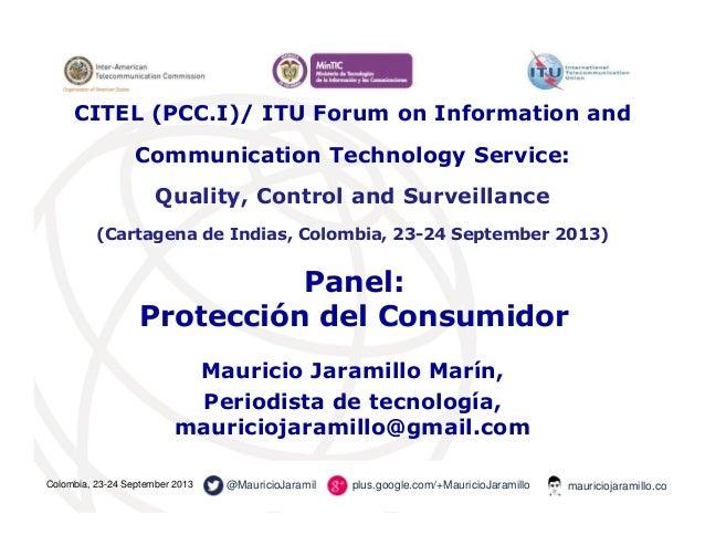 Panel: Protección del Consumidor Mauricio Jaramillo Marín, Periodista de tecnología, mauriciojaramillo@gmail.com CITEL (PC...